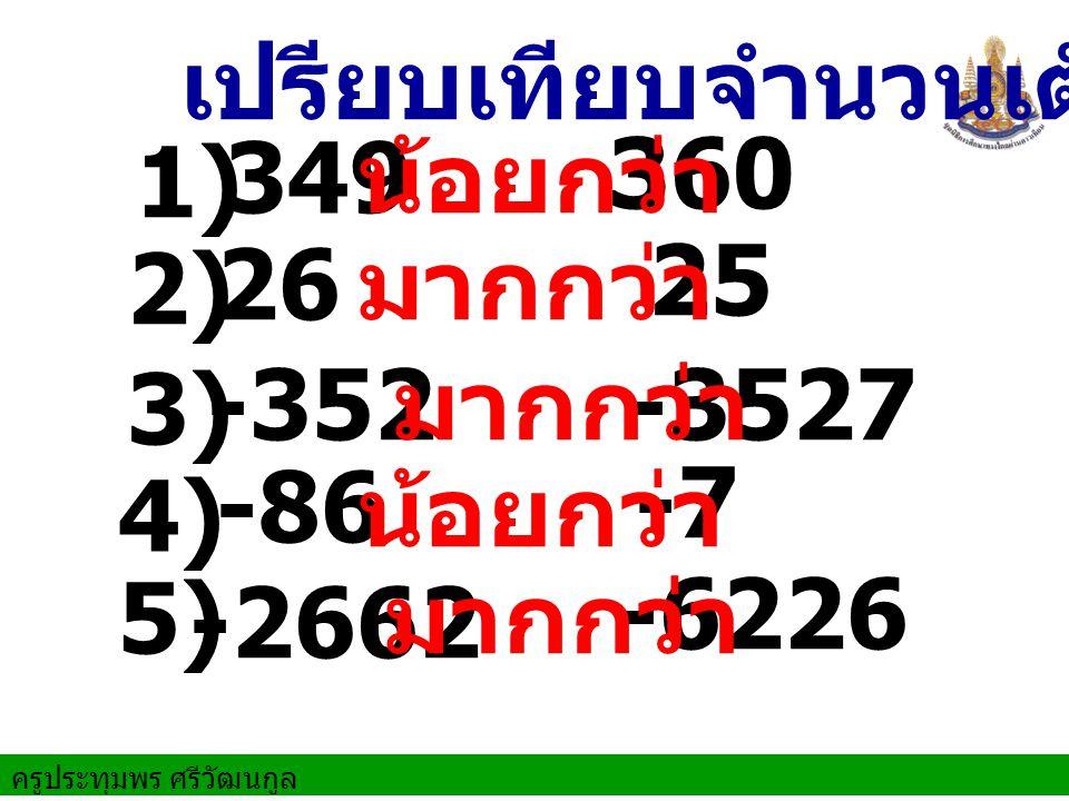 349 360 น้อยกว่า เปรียบเทียบจำนวนเต็ม 2) 26 25 มากกว่า 3) -3527-352 มากกว่า 5) -86 -7 น้อยกว่า -2662 -6226 มากกว่า 4) 1)