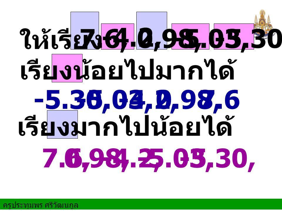ครูประทุมพร ศรีวัฒนกูล ให้เรียง 7.6, -4.2, 0.98,-5.03,-5.30 เรียงน้อยไปมากได้ -5.30,-5.03, -4.2, 0.98, 7.6 เรียงมากไปน้อยได้ -5.30,-5.03, -4.2, 0.98,