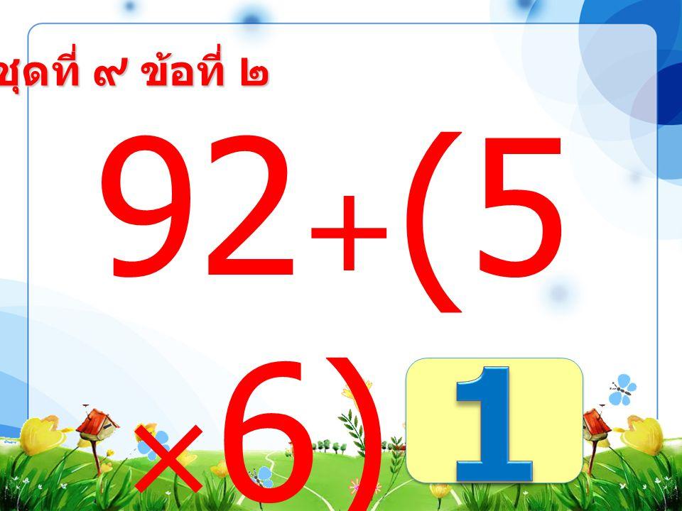 ชุดที่ ๙ ข้อที่ ๑ (34+4 6)-9 =