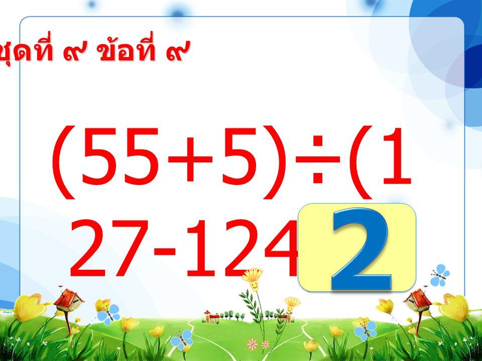 ชุดที่ ๙ ข้อที่ ๘ (77+33)×( 80-72) =