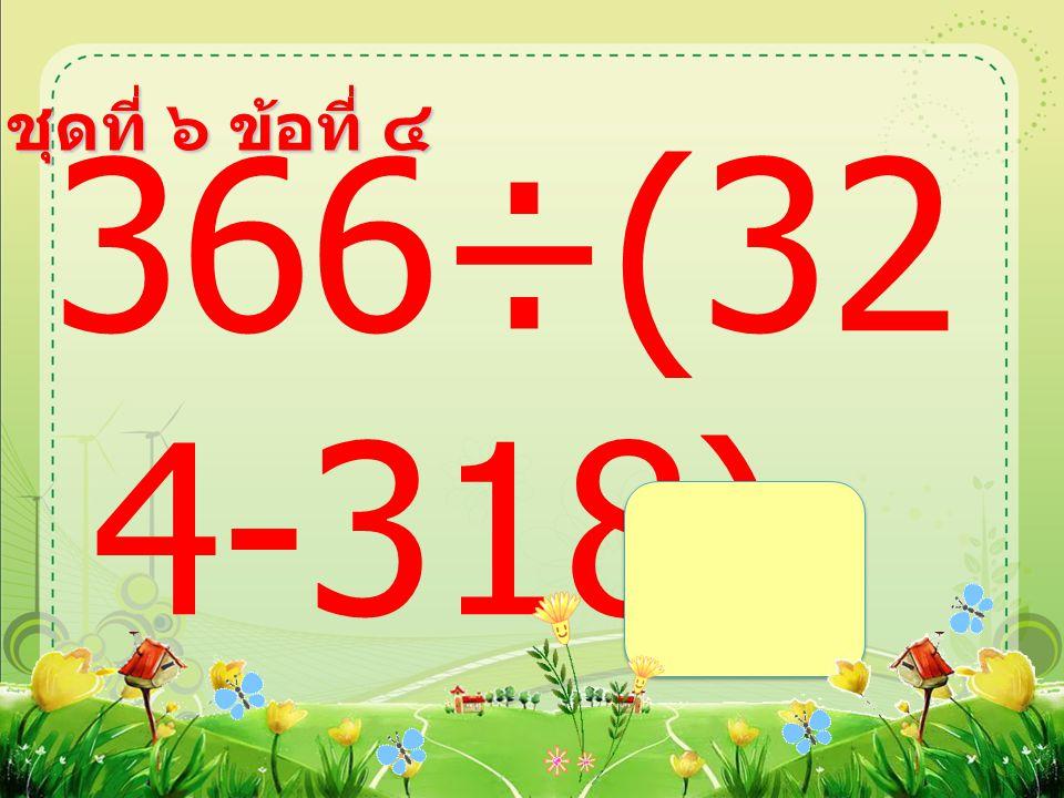 ชุดที่ ๖ ข้อที่ ๓ (189÷9 )+19 =