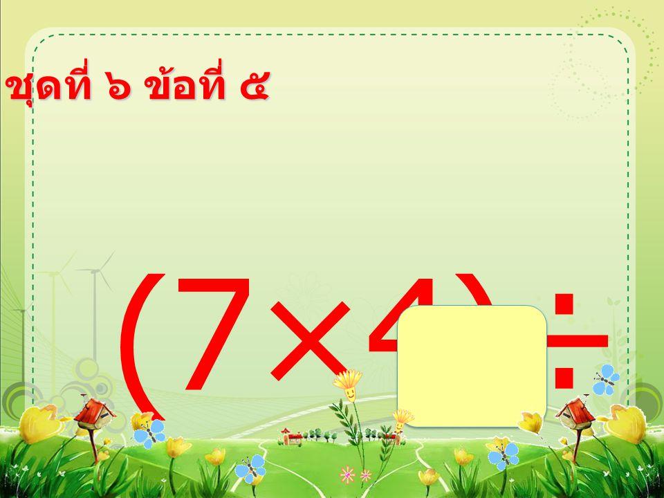 ชุดที่ ๖ ข้อที่ ๕ (7×4)÷ 2 =