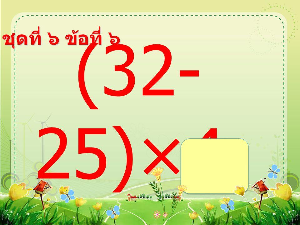 ชุดที่ ๖ ข้อที่ ๖ (32- 25)×4 =