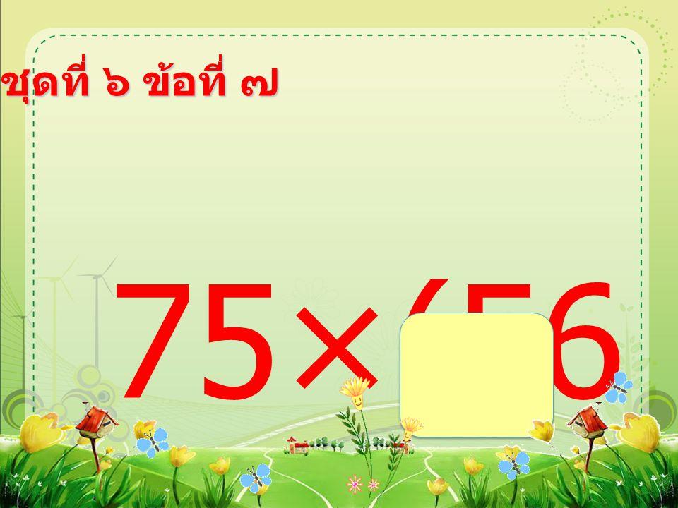 ชุดที่ ๖ ข้อที่ ๗ 75×(56 ÷7) =