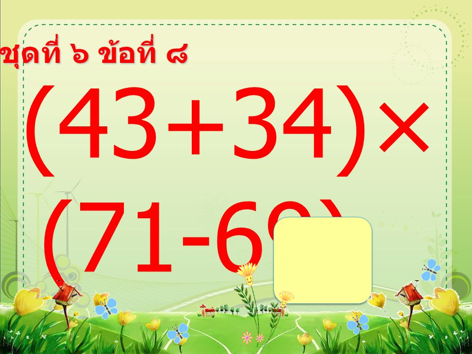 ชุดที่ ๖ ข้อที่ ๘ (43+34)× (71-69) =