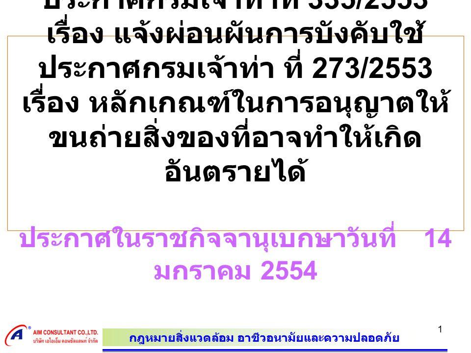 กฎหมายสิ่งแวดล้อม อาชีวอนามัยและความปลอดภัย 1 ประกาศกรมเจ้าท่าที่ 335/2553 เรื่อง แจ้งผ่อนผันการบังคับใช้ ประกาศกรมเจ้าท่า ที่ 273/2553 เรื่อง หลักเกณฑ์ในการอนุญาตให้ ขนถ่ายสิ่งของที่อาจทำให้เกิด อันตรายได้ ประกาศในราชกิจจานุเบกษาวันที่ 14 มกราคม 2554