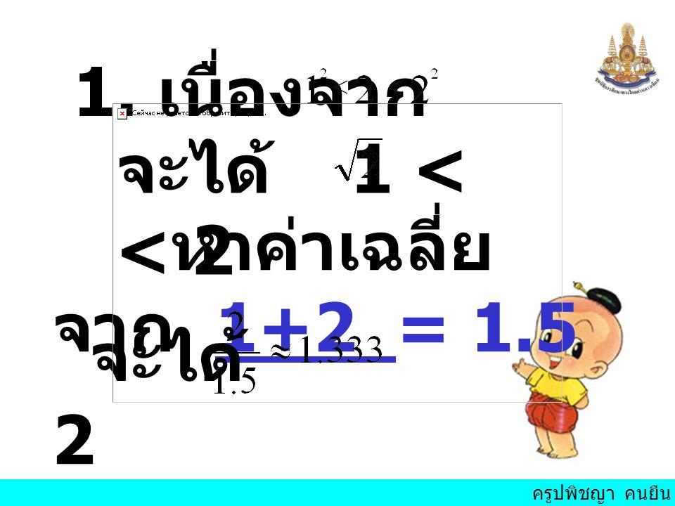 ครูปพิชญา คนยืน 1. เนื่องจาก จะได้ 1 < < 2 หาค่าเฉลี่ย จาก 1+2 = 1.5 2 จะได้