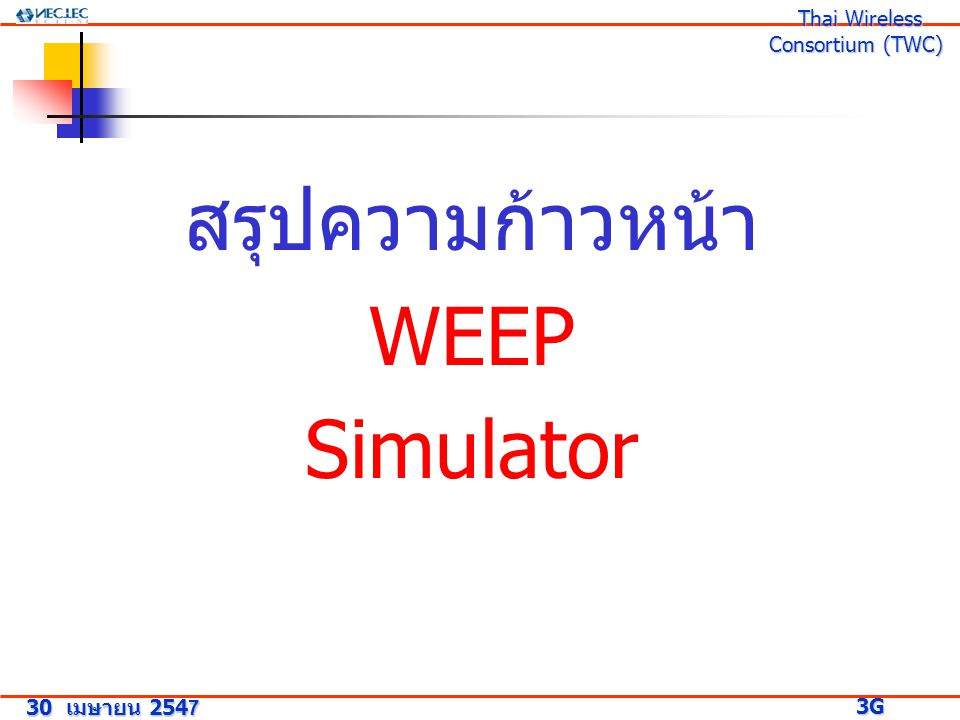 สรุปความก้าวหน้า WEEP Simulator 30 เมษายน 2547 3G Research Project 3G Research Project Thai Wireless Consortium (TWC) Thai Wireless Consortium (TWC)