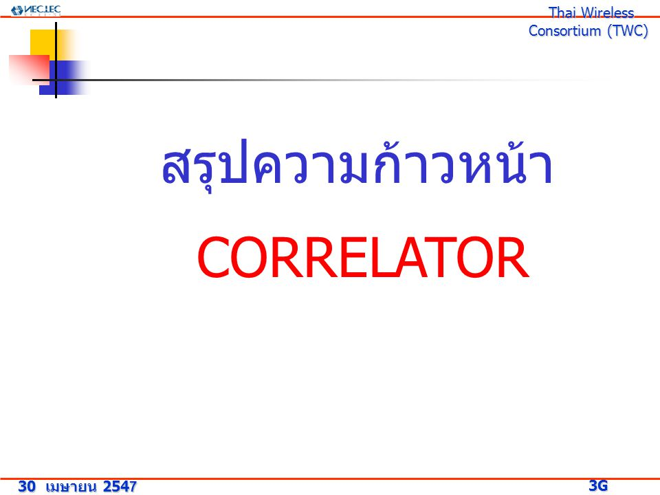 สรุปความก้าวหน้า CORRELATOR 30 เมษายน 2547 3G Research Project 3G Research Project Thai Wireless Consortium (TWC) Thai Wireless Consortium (TWC)