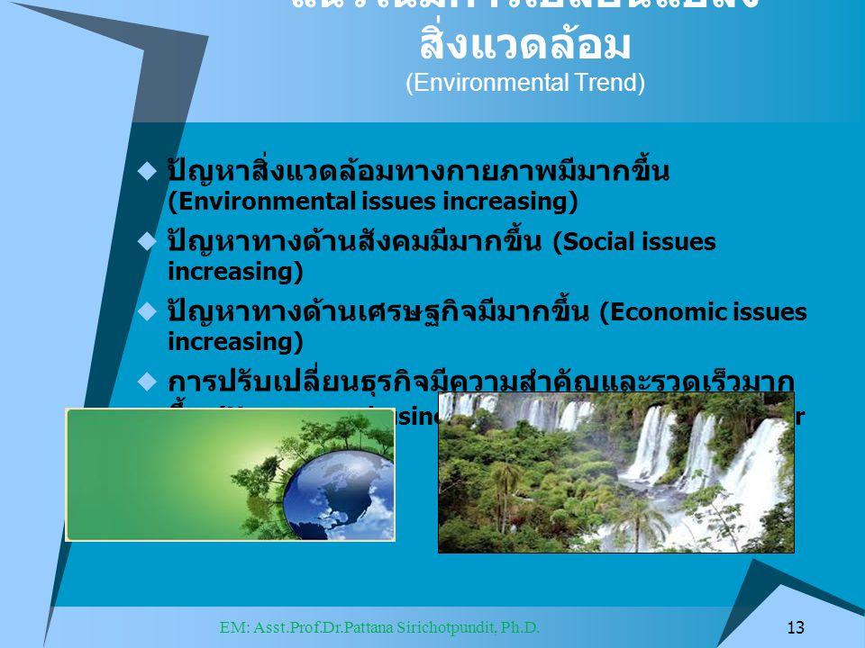 แนวโน้มการเปลี่ยนแปลง สิ่งแวดล้อม (Environmental Trend)  ปัญหาสิ่งแวดล้อมทางกายภาพมีมากขึ้น (Environmental issues increasing)  ปัญหาทางด้านสังคมมีมากขึ้น (Social issues increasing)  ปัญหาทางด้านเศรษฐกิจมีมากขึ้น (Economic issues increasing)  การปรับเปลี่ยนธุรกิจมีความสำคัญและรวดเร็วมาก ขึ้น (How to run business is key important and faster than today) 13 EM: Asst.Prof.Dr.Pattana Sirichotpundit, Ph.D.