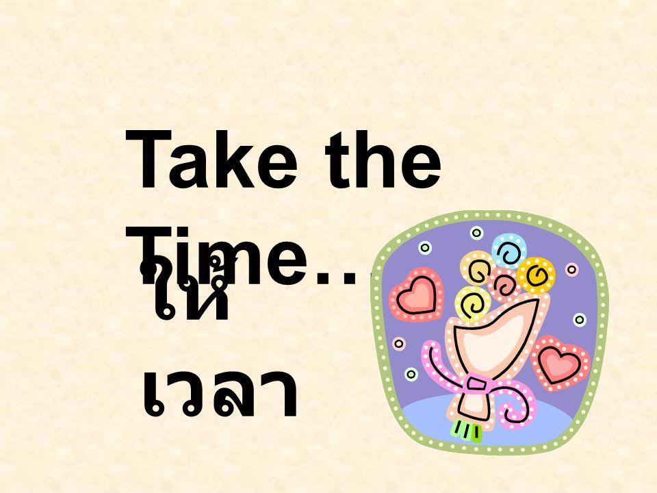 Take the Time…. ให้ เวลา....