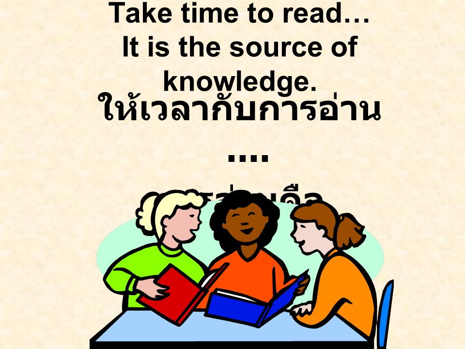 Take time to read… It is the source of knowledge. ให้เวลากับการอ่าน....
