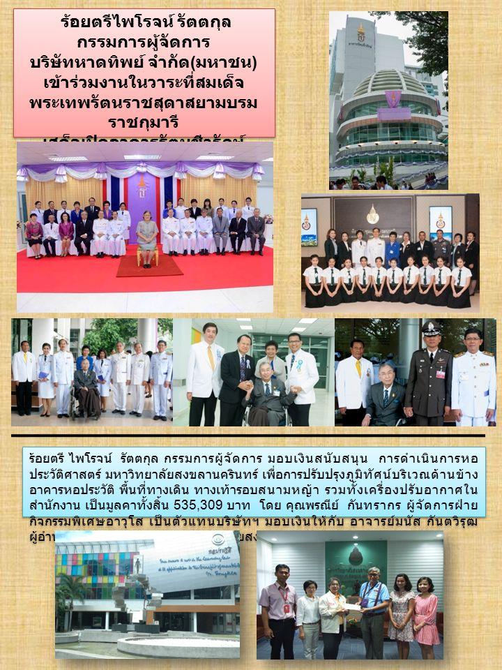 ร้อยตรีไพโรจน์ รัตตกุล กรรมการผู้จัดการ บริษัทหาดทิพย์ จำกัด ( มหาชน ) เข้าร่วมงานในวาระที่สมเด็จ พระเทพรัตนราชสุดาสยามบรม ราชกุมารี เสด็จเปิดอาคารรัตนชีวรักษ์ ณ โรงพยาบาล มหาวิทยาลัยสงขลานครินทร์ 24 กันยายน 2557 ร้อยตรีไพโรจน์ รัตตกุล กรรมการผู้จัดการ บริษัทหาดทิพย์ จำกัด ( มหาชน ) เข้าร่วมงานในวาระที่สมเด็จ พระเทพรัตนราชสุดาสยามบรม ราชกุมารี เสด็จเปิดอาคารรัตนชีวรักษ์ ณ โรงพยาบาล มหาวิทยาลัยสงขลานครินทร์ 24 กันยายน 2557 ร้อยตรี ไพโรจน์ รัตตกุล กรรมการผู้จัดการ มอบเงินสนับสนุน การดำเนินการหอ ประวัติศาสตร์ มหาวิทยาลัยสงขลานครินทร์ เพื่อการปรับปรุงภูมิทัศน์บริเวณด้านข้าง อาคารหอประวัติ พื้นที่ทางเดิน ทางเท้ารอบสนามหญ้า รวมทั้งเครื่องปรับอากาศใน สำนักงาน เป็นมูลคาทั้งสิ้น 535,309 บาท โดย คุณพรณีย์ กันทรากร ผู้จัดการฝ่าย กิจกรรมพิเศษอาวุโส เป็นตัวแทนบริษัทฯ มอบเงินให้กับ อาจารย์มนัส กันตวิรุฒ ผู้อำนวยการสำนักหอประวัติมหาวิทยาลัยสงขลานครินทร์