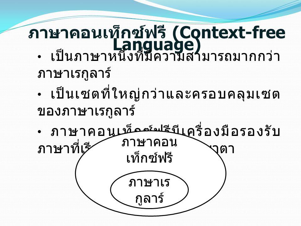 ภาษาคอนเท็กซ์ฟรี (Context-free Language) เป็นภาษาหนึ่งที่มีความสามารถมากกว่า ภาษาเรกูลาร์ เป็นเซตที่ใหญ่กว่าและครอบคลุมเซต ของภาษาเรกูลาร์ ภาษาคอนเท็กซ์ฟรีมีเครื่องมือรองรับ ภาษาที่เรียกว่าพุชดาวน์ออโตมาตา ภาษาเร กูลาร์ ภาษาคอน เท็กซ์ฟรี