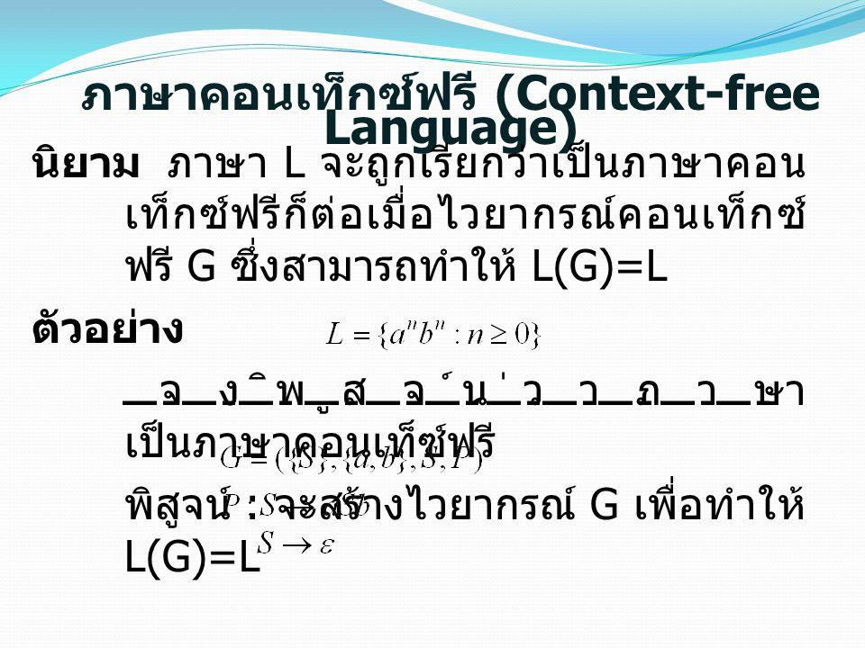 ภาษาคอนเท็กซ์ฟรี (Context-free Language) นิยาม ภาษา L จะถูกเรียกว่าเป็นภาษาคอน เท็กซ์ฟรีก็ต่อเมื่อไวยากรณ์คอนเท็กซ์ ฟรี G ซึ่งสามารถทำให้ L(G)=L ตัวอย่าง จงพิสูจน์ว่าภาษา เป็นภาษาคอนเท็ซ์ฟรี พิสูจน์ : จะสร้างไวยากรณ์ G เพื่อทำให้ L(G)=L สรุป ไวยากรณ์ดังกล่าวเป็นไวยากรณ์ คอนเท็กซ์ฟรี
