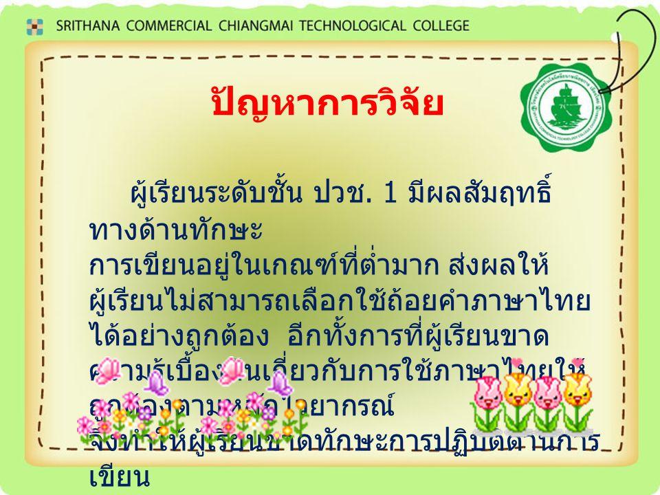 ปัญหาการวิจัย ผู้เรียนระดับชั้น ปวช. 1 มีผลสัมฤทธิ์ ทางด้านทักษะ การเขียนอยู่ในเกณฑ์ที่ต่ำมาก ส่งผลให้ ผู้เรียนไม่สามารถเลือกใช้ถ้อยคำภาษาไทย ได้อย่าง