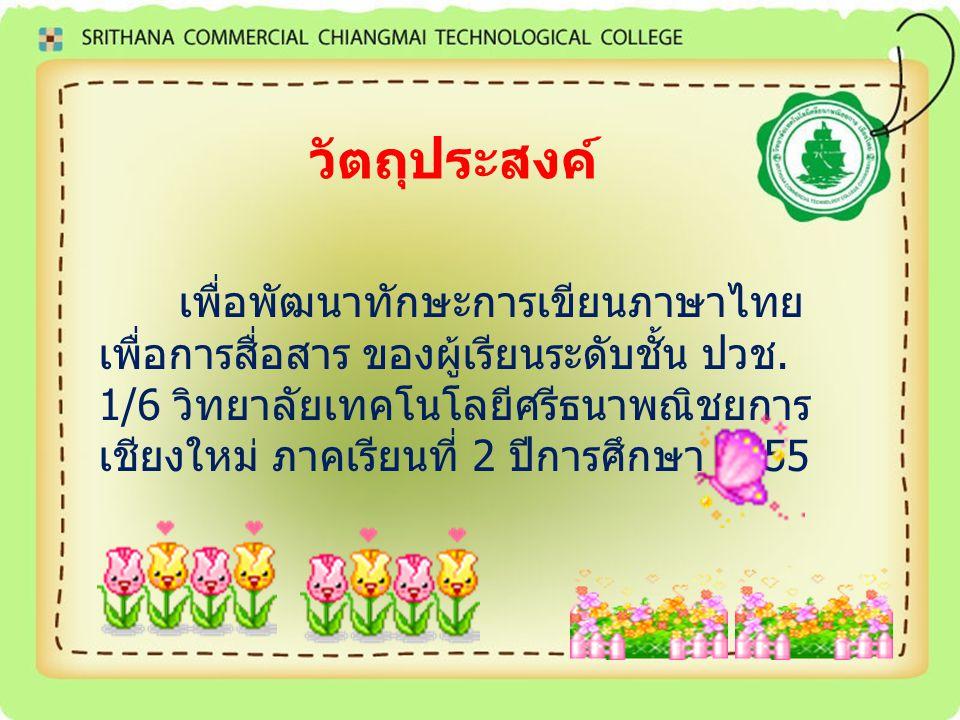 วัตถุประสงค์ เพื่อพัฒนาทักษะการเขียนภาษาไทย เพื่อการสื่อสาร ของผู้เรียนระดับชั้น ปวช. 1/6 วิทยาลัยเทคโนโลยีศรีธนาพณิชยการ เชียงใหม่ ภาคเรียนที่ 2 ปีกา