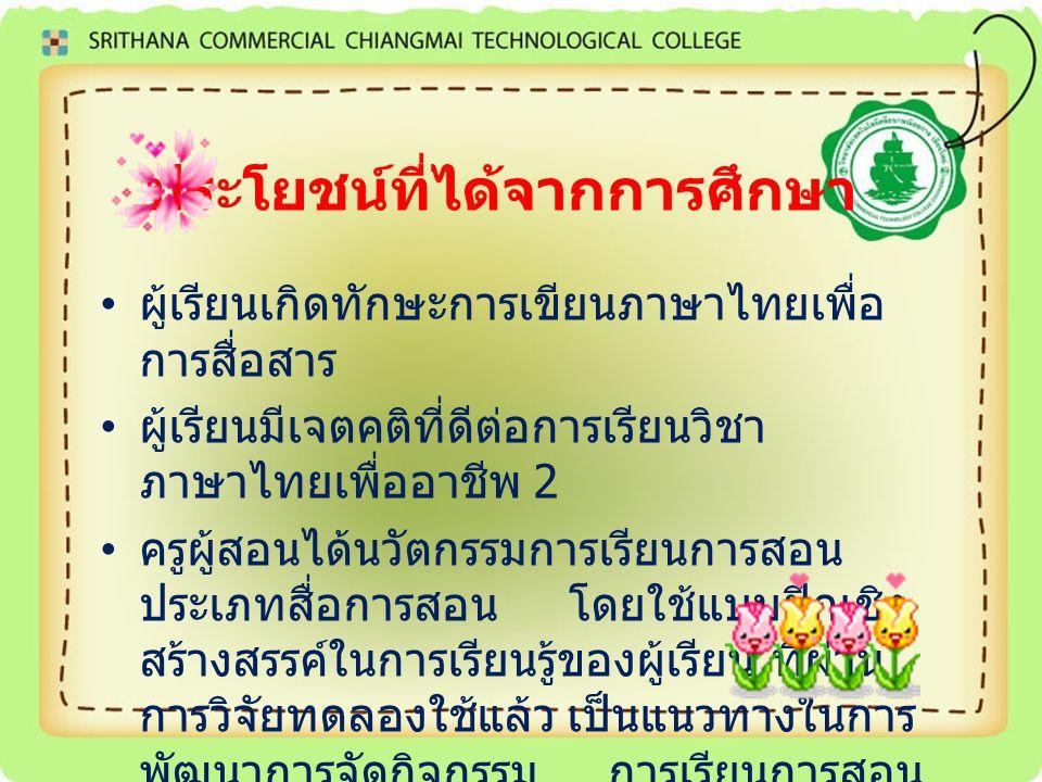 ประโยชน์ที่ได้จากการศึกษา ผู้เรียนเกิดทักษะการเขียนภาษาไทยเพื่อ การสื่อสาร ผู้เรียนมีเจตคติที่ดีต่อการเรียนวิชา ภาษาไทยเพื่ออาชีพ 2 ครูผู้สอนได้นวัตกร