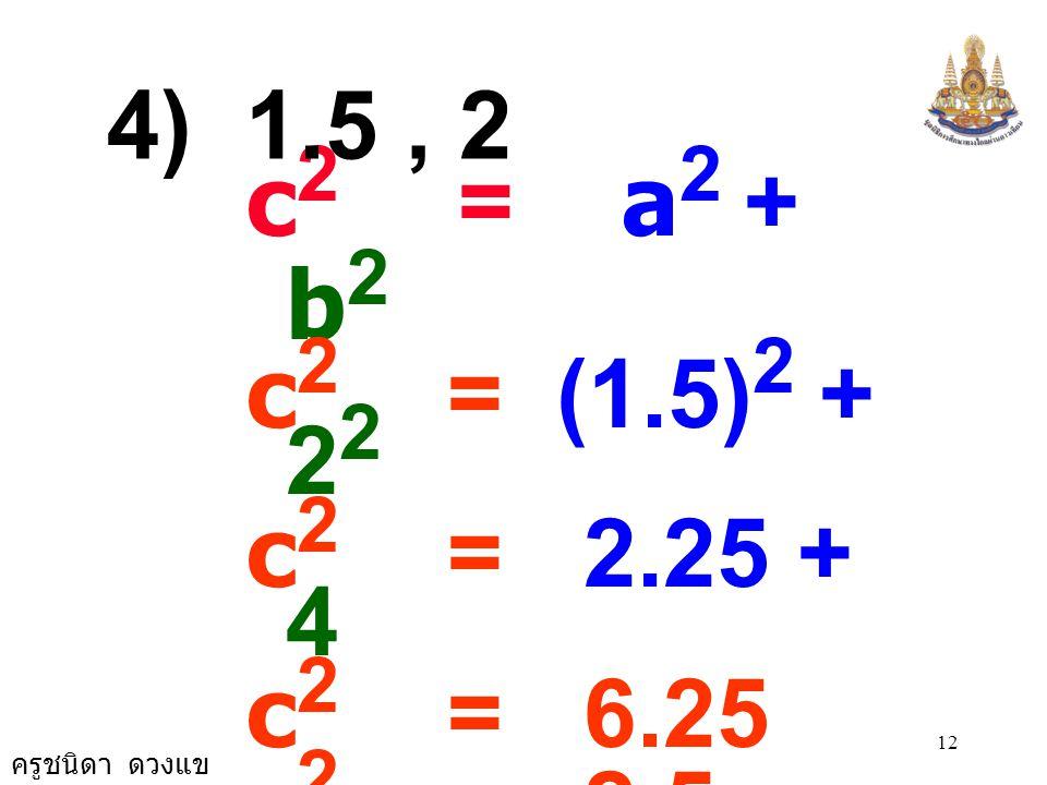 ครูชนิดา ดวงแข 11 c 2 = a 2 + b 2 c 2 = 18 2 + 24 2 c 2 = 324 + 576 c 2 = 900 c 2 = 30 × 30 c = 30 3) 18, 24
