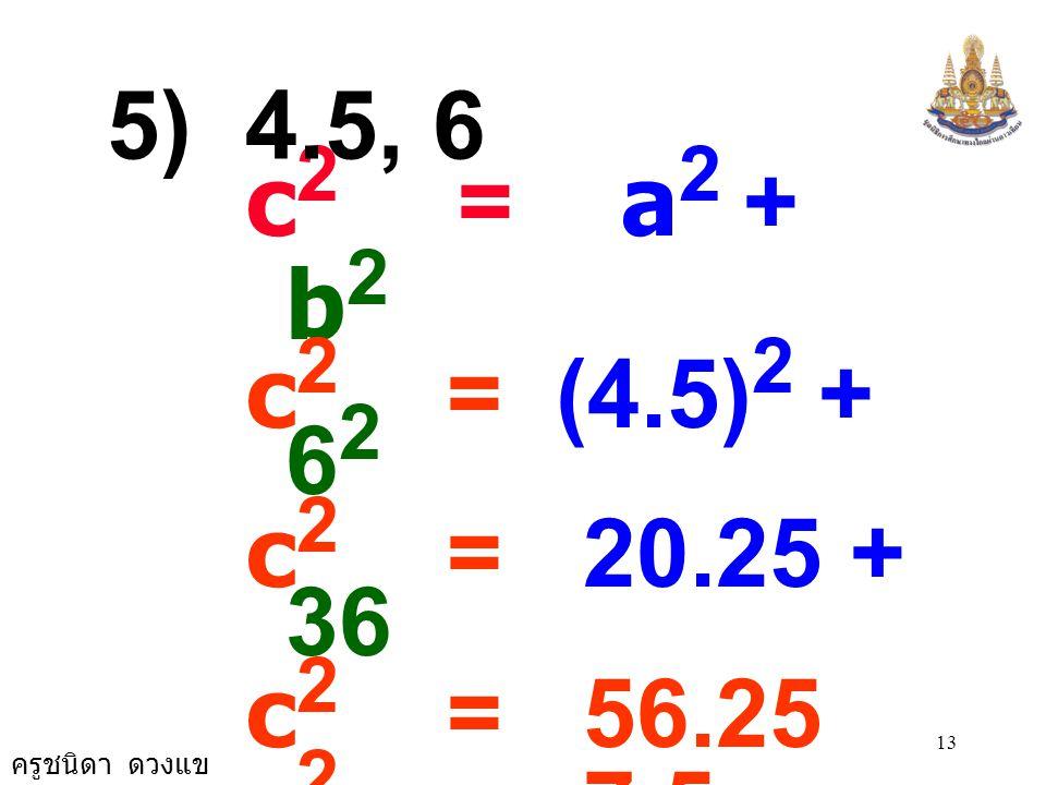 ครูชนิดา ดวงแข 12 c 2 = a 2 + b 2 c 2 = (1.5) 2 + 2 2 c 2 = 2.25 + 4 c 2 = 6.25 c 2 = 2.5 × 2.5 c = 2.5 4) 1.5, 2