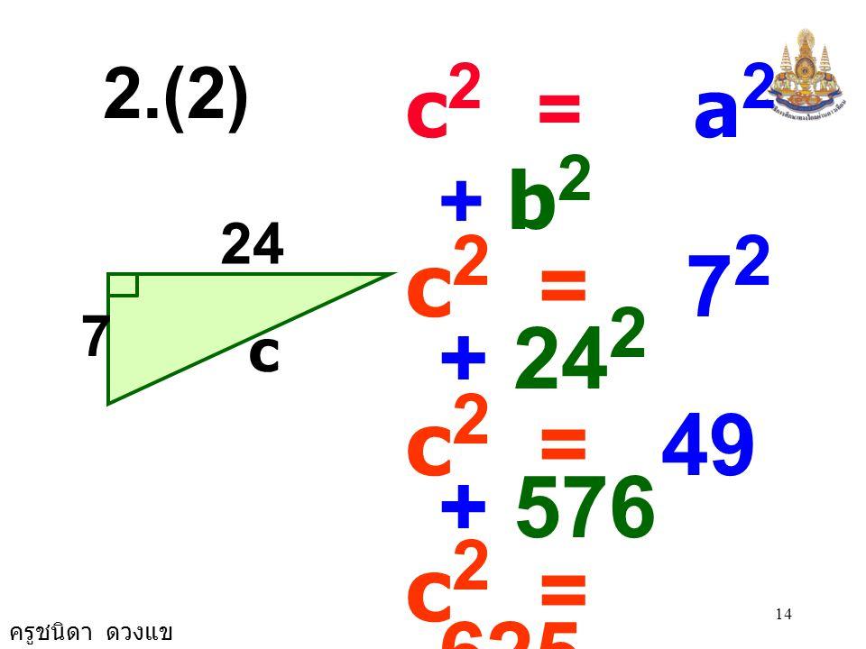 ครูชนิดา ดวงแข 13 c 2 = a 2 + b 2 c 2 = (4.5) 2 + 6 2 c 2 = 20.25 + 36 c 2 = 56.25 c 2 = 7.5 × 7.5 c = 7.5 5) 4.5, 6