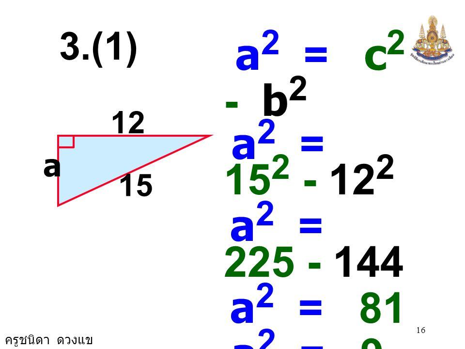 ครูชนิดา ดวงแข 15 2.1 2. 9 b 2 = c 2 - a 2 b 2 = (2.9) 2 - (2.1) 2 b 2 = 8.41 - 4.41 b 2 = 4 b 2 = 2 × 2 b = 2 2.(4)