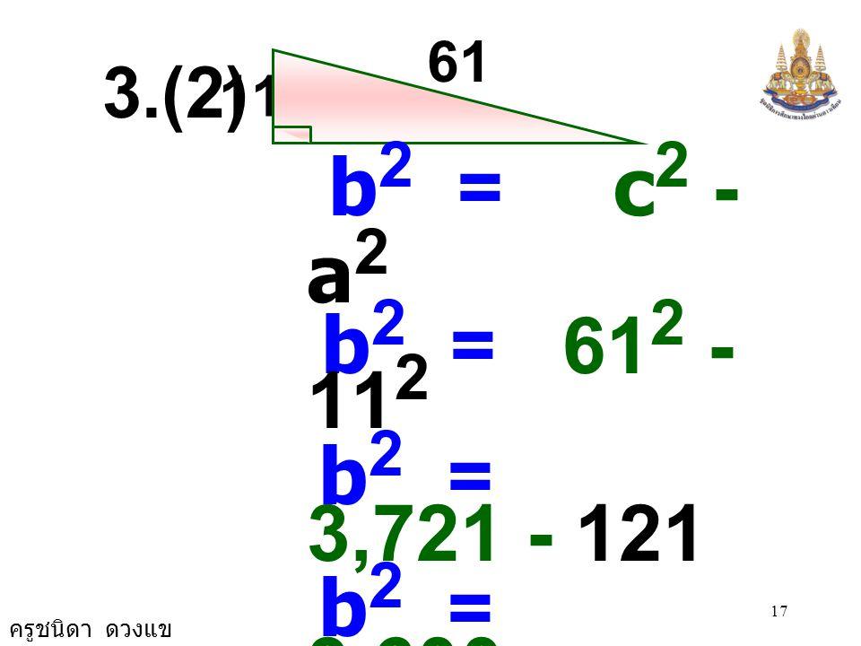 ครูชนิดา ดวงแข 16 12 15 a 2 = c 2 - b 2 a 2 = 15 2 - 12 2 a 2 = 225 - 144 a 2 = 81 a 2 = 9 × 9 a = 9 a 3.(1)