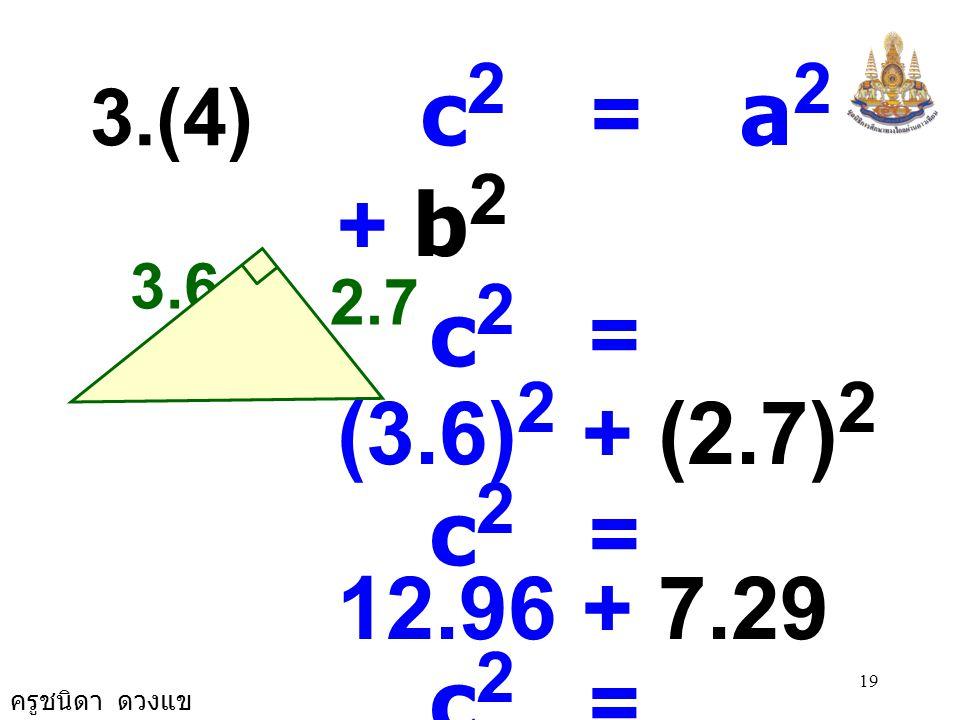 ครูชนิดา ดวงแข 18 1.5 3.9 b 2 = c 2 - a 2 b 2 = (3.9) 2 - (1.5) 2 b 2 = 15.21 - 2.25 b 2 = 12.96 b 2 = 3.6 × 3.6 b = 3.6 b 3.(3)