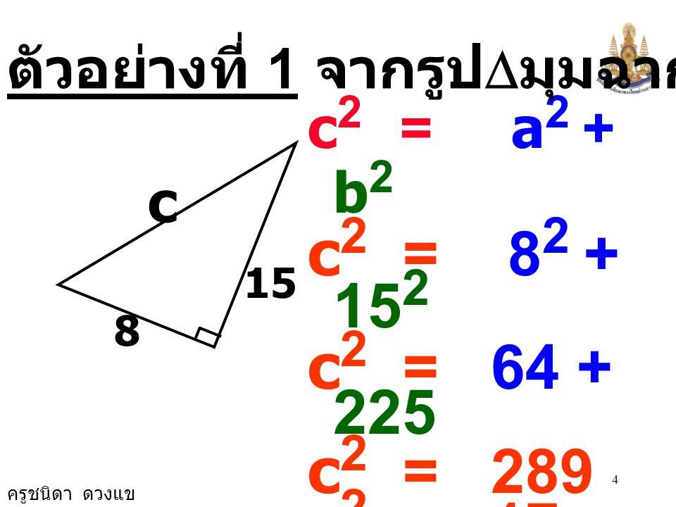 ครูชนิดา ดวงแข ความสัมพันธ์ระหว่าง ความยาวของ ด้านทั้งสามของรูป สามเหลี่ยมมุมฉาก a b c c 2 = a 2 + b 2 a 2 = c 2 - b 2 b 2 = c 2 - a 2