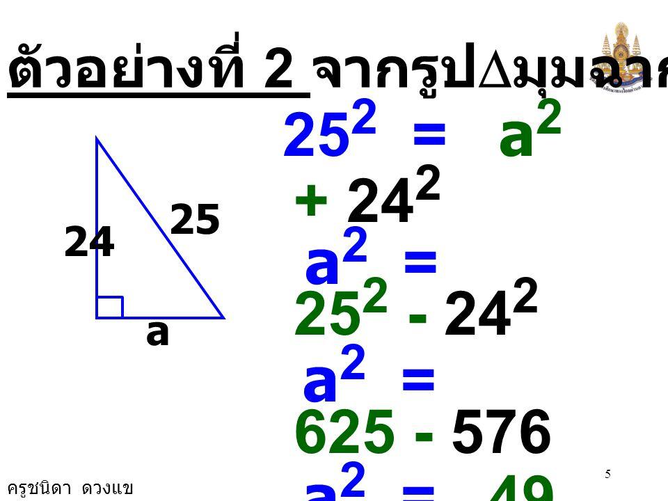 ครูชนิดา ดวงแข 4 c 2 = a 2 + b 2 c 2 = 8 2 + 15 2 c 2 = 64 + 225 c 2 = 289 c 2 = 17 × 17 c = 17 c ตัวอย่างที่ 1 จากรูป  มุมฉากจงหาค่า c 8 15