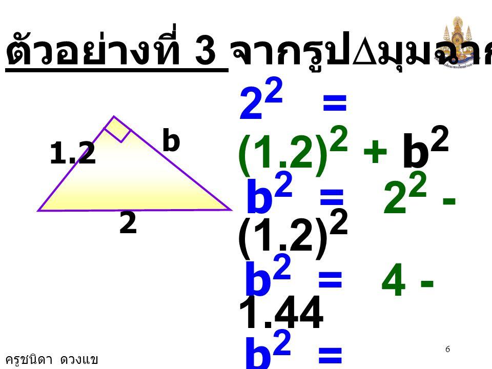 ครูชนิดา ดวงแข 5 ตัวอย่างที่ 2 จากรูป  มุมฉากจงหาค่า a 25 24 a 25 2 = a 2 + 24 2 a 2 = 25 2 - 24 2 a 2 = 625 - 576 a 2 = 49 a 2 = 7 × 7 a = 7
