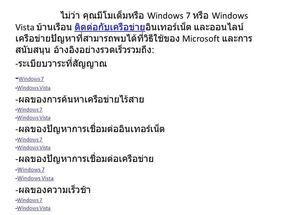 ไม่ว่า คุณมีโมเด็มหรือ Windows 7 หรือ Windows Vista บ้านเรือน ติดต่อกับเครือข่ายอินเทอร์เน็ต และออนไลน์ เครือข่ายปัญหาที่สามารถพบได้ที่วิธีใช้ของ Microsoft และการ สนับสนุน อ้างอิงอย่างรวดเร็วรวมถึง : ติดต่อกับเครือข่าย - ระเบียบวาระที่สัญญาณ - Windows 7 Windows 7 -Windows VistaWindows Vista - ผลของการค้นหาเครือข่ายไร้สาย -Windows 7Windows 7 -Windows VistaWindows Vista - ผลของปัญหาการเชื่อมต่ออินเทอร์เน็ต -Windows 7Windows 7 -Windows VistaWindows Vista - ผลของปัญหาการเชื่อมต่อเครือข่าย -Windows 7Windows 7 -Windows VistaWindows Vista - ผลของความเร็วช้า -Windows 7Windows 7 -Windows VistaWindows Vista