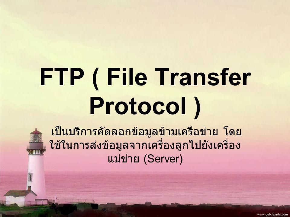 FTP ( File Transfer Protocol ) เป็นบริการคัดลอกข้อมูลข้ามเครือข่าย โดย ใช้ในการส่งข้อมูลจากเครื่องลูกไปยังเครื่อง แม่ข่าย (Server)