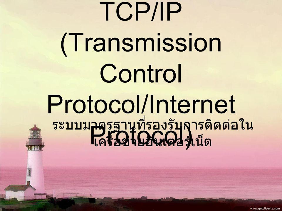 TCP/IP (Transmission Control Protocol/Internet Protocol) ระบบมาตรฐานที่รองรับการติดต่อใน เครือข่ายอินเตอร์เน็ต