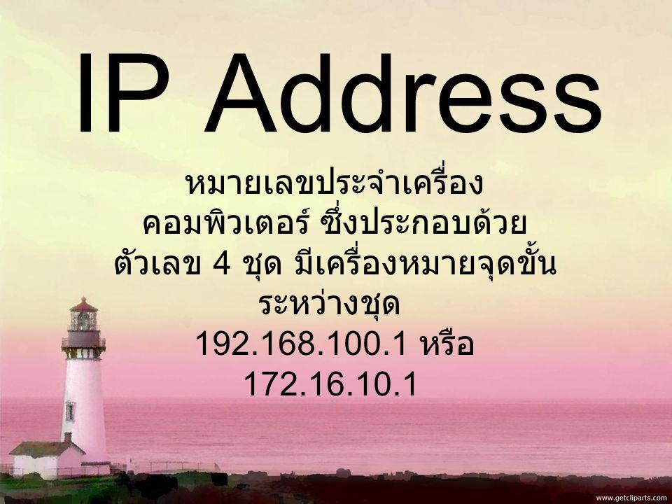 IP Address หมายเลขประจำเครื่อง คอมพิวเตอร์ ซึ่งประกอบด้วย ตัวเลข 4 ชุด มีเครื่องหมายจุดขั้น ระหว่างชุด 192.168.100.1 หรือ 172.16.10.1