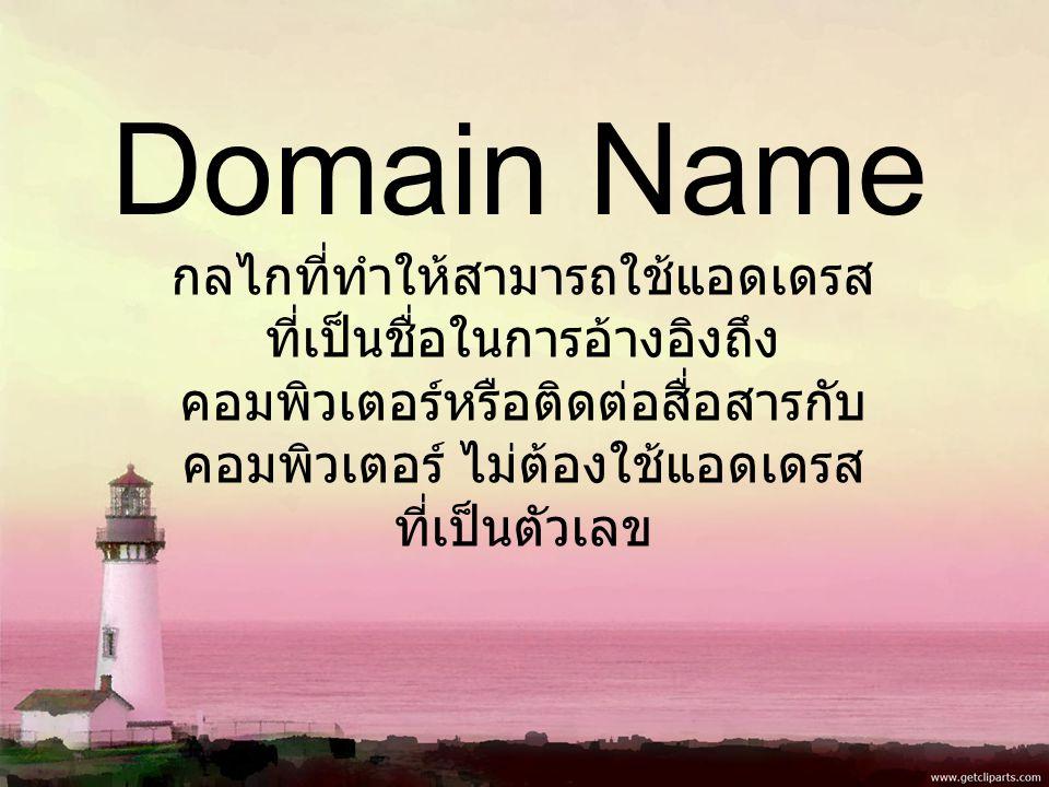 Domain Name กลไกที่ทำให้สามารถใช้แอดเดรส ที่เป็นชื่อในการอ้างอิงถึง คอมพิวเตอร์หรือติดต่อสื่อสารกับ คอมพิวเตอร์ ไม่ต้องใช้แอดเดรส ที่เป็นตัวเลข