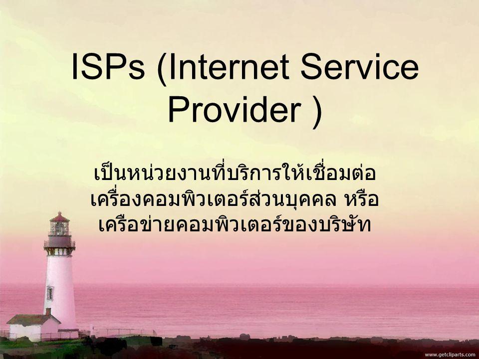 ISPs (Internet Service Provider ) เป็นหน่วยงานที่บริการให้เชื่อมต่อ เครื่องคอมพิวเตอร์ส่วนบุคคล หรือ เครือข่ายคอมพิวเตอร์ของบริษัท