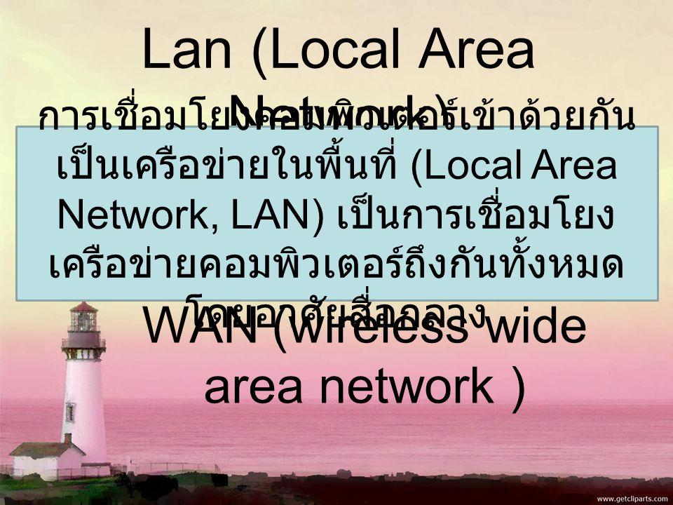 Lan (Local Area Network) WAN (wireless wide area network ) การเชื่อมโยงคอมพิวเตอร์เข้าด้วยกัน เป็นเครือข่ายในพื้นที่ (Local Area Network, LAN) เป็นการเชื่อมโยง เครือข่ายคอมพิวเตอร์ถึงกันทั้งหมด โดยอาศัยสื่อกลาง