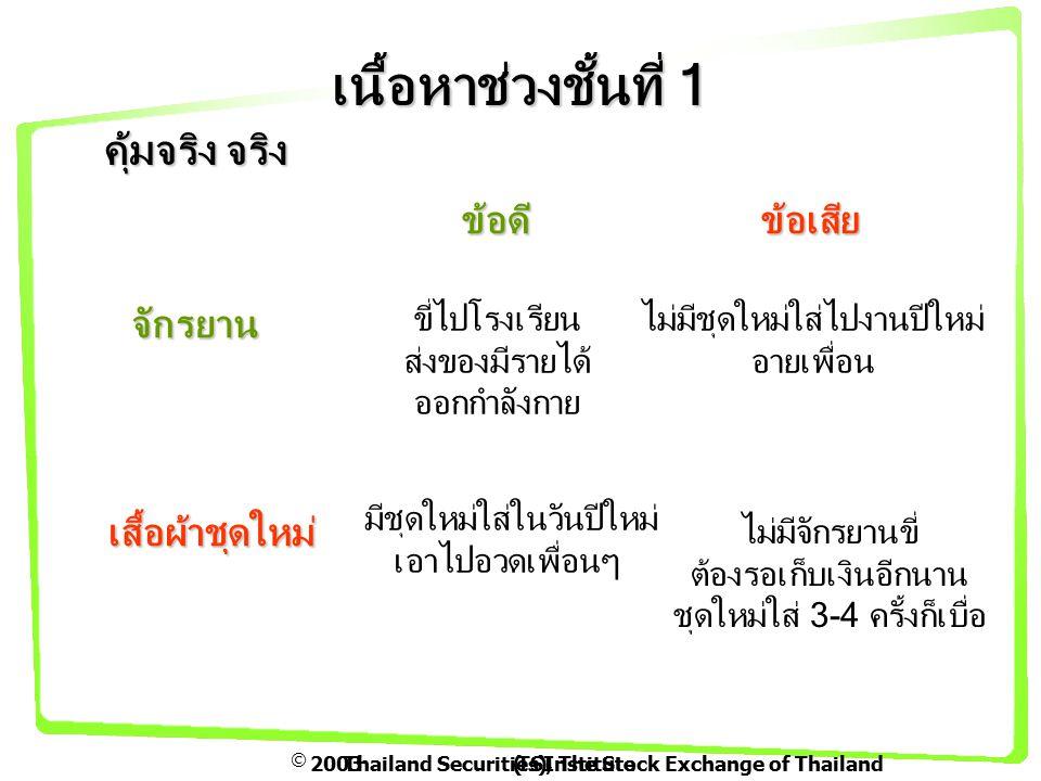  2003Thailand Securities Institute(TSI), The Stock Exchange of Thailand เนื้อหาช่วงชั้นที่ 1 คุ้มจริง จริง จักรยาน เสื้อผ้าชุดใหม่ ข้อดีข้อเสีย ขี่ไปโรงเรียน ส่งของมีรายได้ ออกกำลังกาย ไม่มีชุดใหม่ใส่ไปงานปีใหม่ อายเพื่อน มีชุดใหม่ใส่ในวันปีใหม่ เอาไปอวดเพื่อนๆ ไม่มีจักรยานขี่ ต้องรอเก็บเงินอีกนาน ชุดใหม่ใส่ 3-4 ครั้งก็เบื่อ