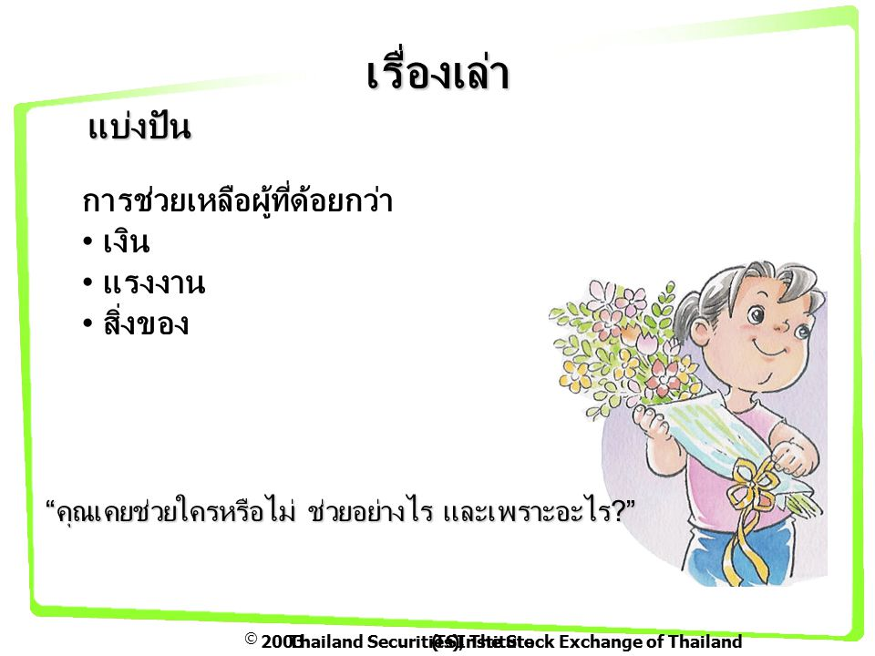  2003Thailand Securities Institute(TSI), The Stock Exchange of Thailand เรื่องเล่า แบ่งปัน การช่วยเหลือผู้ที่ด้อยกว่า เงิน แรงงาน สิ่งของ คุณเคยช่วยใครหรือไม่ ช่วยอย่างไร และเพราะอะไร