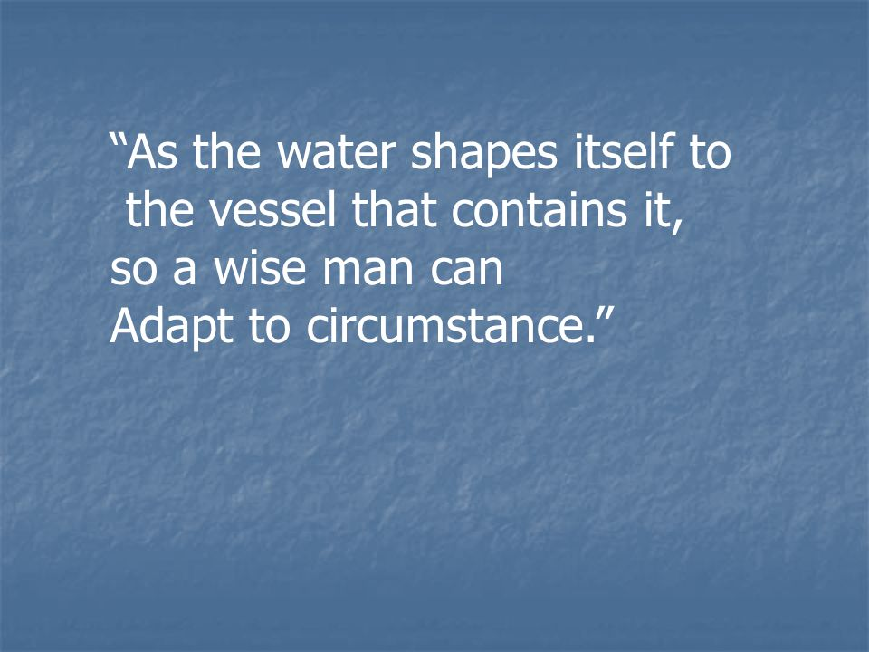 """""""As the water shapes itself to the vessel that contains it, so a wise man can Adapt to circumstance."""""""