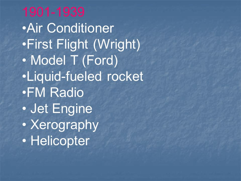 1901-1939 Air Conditioner First Flight (Wright) Model T (Ford) Liquid-fueled rocket FM Radio Jet Engine Xerography Helicopter