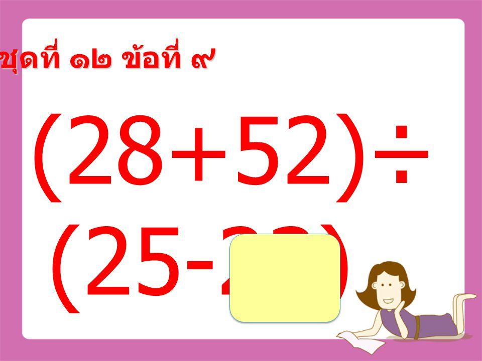 ชุดที่ ๑๒ ข้อที่ ๘ (74+16)× (42-37) =