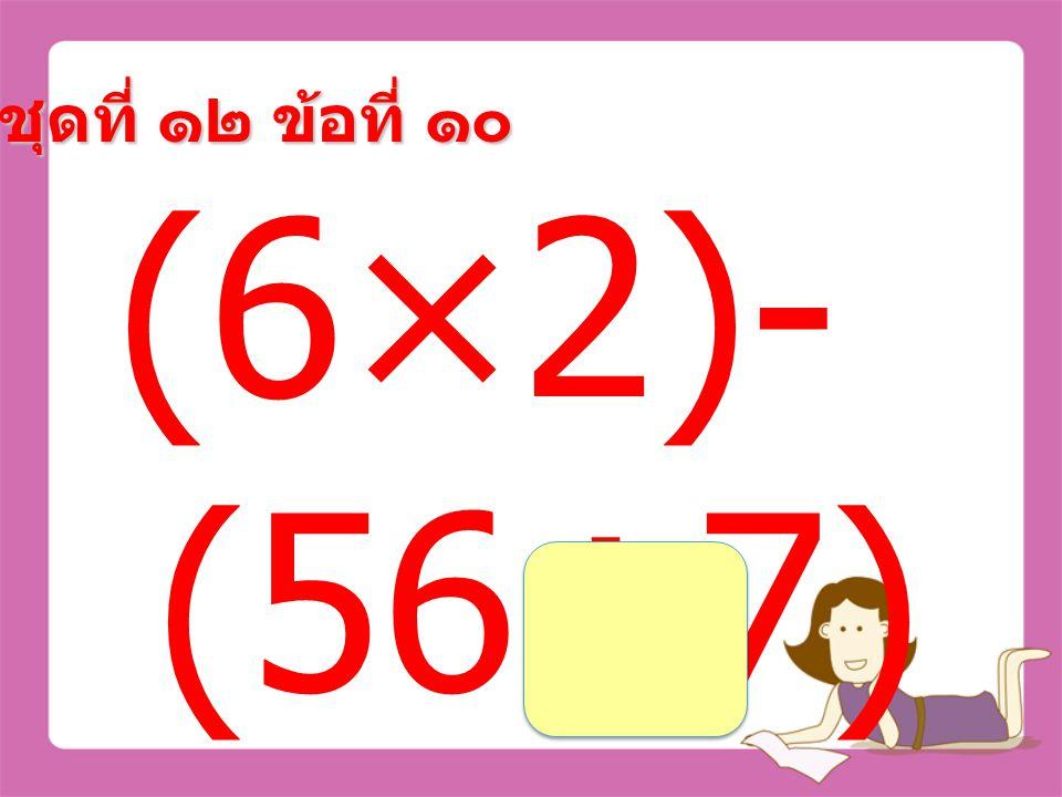 ชุดที่ ๑๒ ข้อที่ ๙ (28+52)÷ (25-23) =