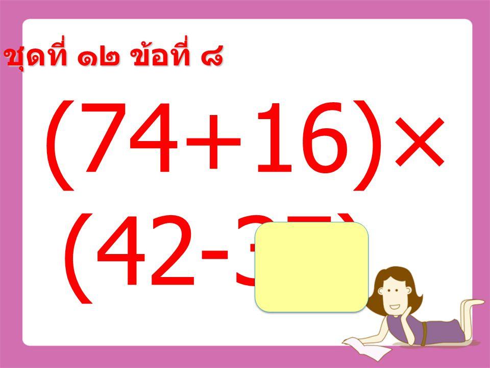 ชุดที่ ๑๒ ข้อที่ ๗ 26×(49 ÷7) =