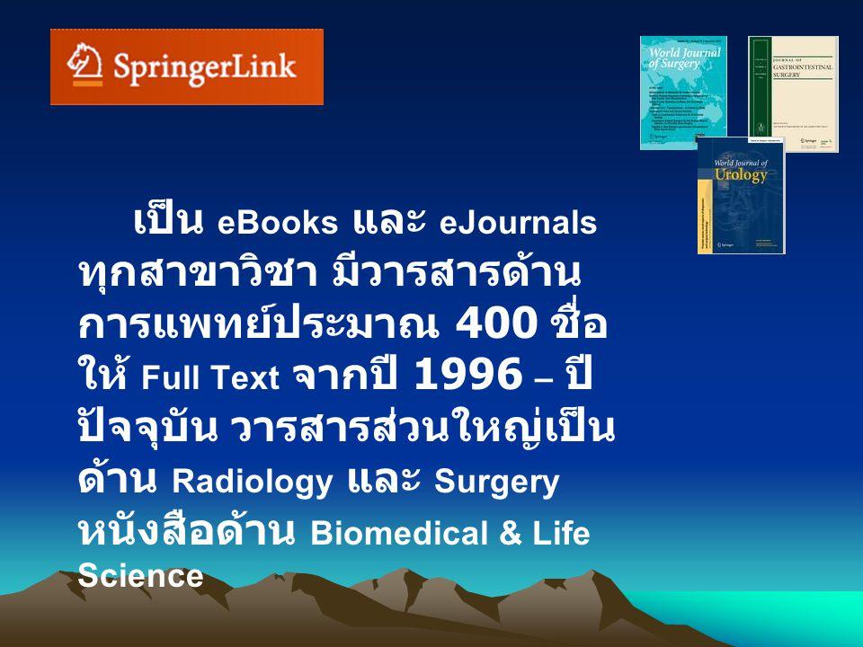 เป็น eBooks และ eJournals ทุกสาขาวิชา มีวารสารด้าน การแพทย์ประมาณ 400 ชื่อ ให้ Full Text จากปี 1996 – ปี ปัจจุบัน วารสารส่วนใหญ่เป็น ด้าน Radiology และ Surgery หนังสือด้าน Biomedical & Life Science