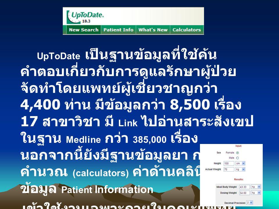 UpToDate เป็นฐานข้อมูลที่ใช้ค้น คำตอบเกี่ยวกับการดูแลรักษาผู้ป่วย จัดทำโดยแพทย์ผู้เชี่ยวชาญกว่า 4,400 ท่าน มีข้อมูลกว่า 8,500 เรื่อง 17 สาขาวิชา มี Link ไปอ่านสาระสังเขป ในฐาน Medline กว่า 385,000 เรื่อง นอกจากนี้ยังมีฐานข้อมูลยา การ คำนวณ (calculators) ค่าด้านคลินิก และ ข้อมูล Patient Information เข้าใช้งานเฉพาะภายในคณะแพทย์ เท่านั้น (10.87.252.30)