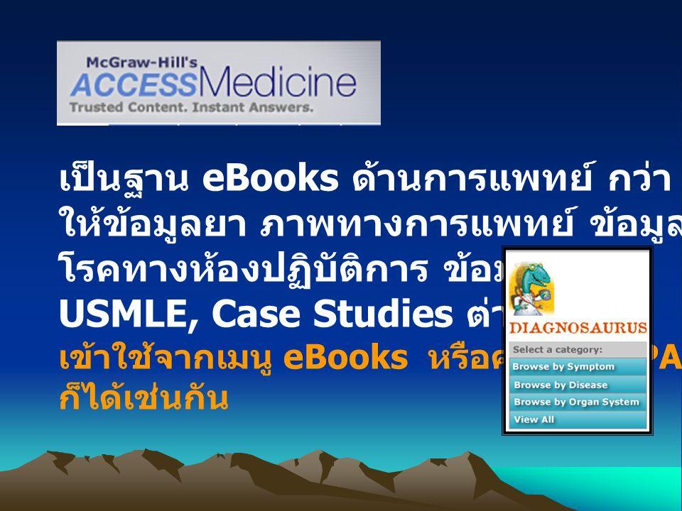 เป็นฐาน eBooks ด้านการแพทย์ กว่า 35 ชื่อ ให้ข้อมูลยา ภาพทางการแพทย์ ข้อมูลการวินิจฉัย โรคทางห้องปฏิบัติการ ข้อมูลผู้ป่วย USMLE, Case Studies ต่างๆ เข้าใช้จากเมนู eBooks หรือค้นจาก OPAC ก็ได้เช่นกัน
