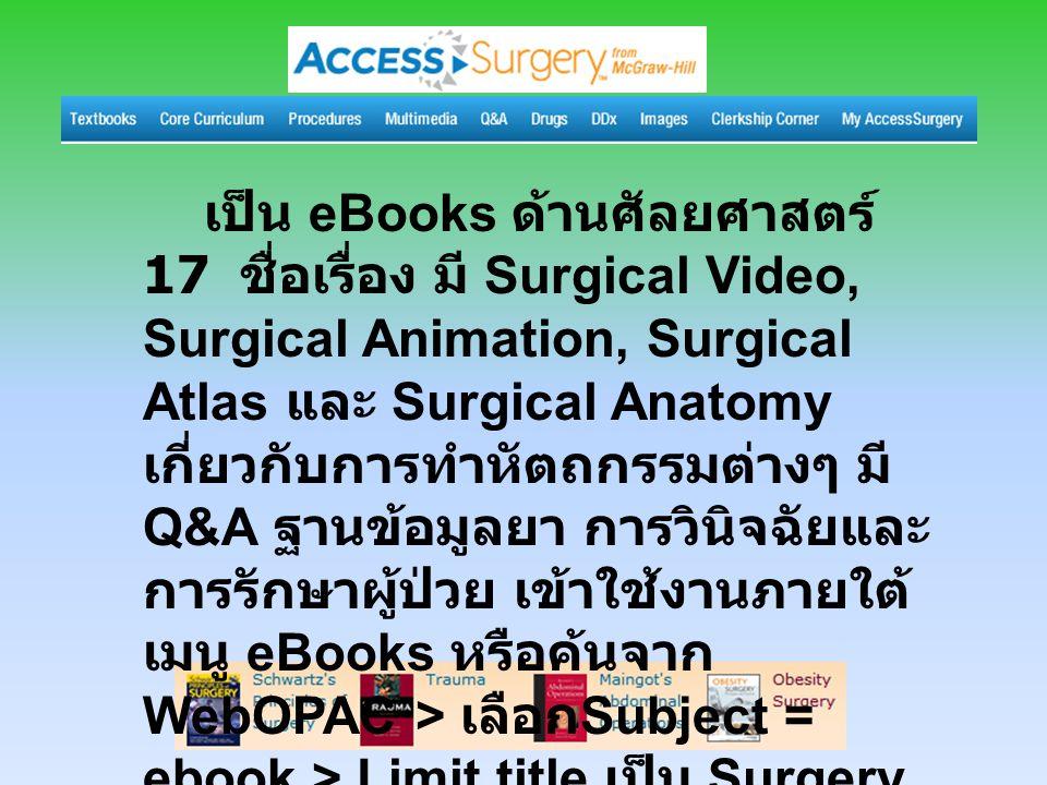 เป็น eBooks ด้านศัลยศาสตร์ 17 ชื่อเรื่อง มี Surgical Video, Surgical Animation, Surgical Atlas และ Surgical Anatomy เกี่ยวกับการทำหัตถกรรมต่างๆ มี Q&A ฐานข้อมูลยา การวินิจฉัยและ การรักษาผู้ป่วย เข้าใช้งานภายใต้ เมนู eBooks หรือค้นจาก WebOPAC > เลือก Subject = ebook > Limit title เป็น Surgery เพื่อเลือกอ่านหนังสือเล่มที่ ต้องการ