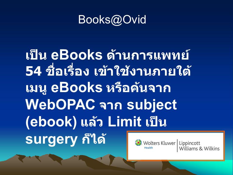 Books@Ovid เป็น eBooks ด้านการแพทย์ 54 ชื่อเรื่อง เข้าใช้งานภายใต้ เมนู eBooks หรือค้นจาก WebOPAC จาก subject (ebook) แล้ว Limit เป็น surgery ก็ได้